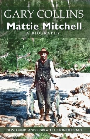 Mattie Mitchell: Newfoundlands Greatest Frontiersman  by  Gary Collins