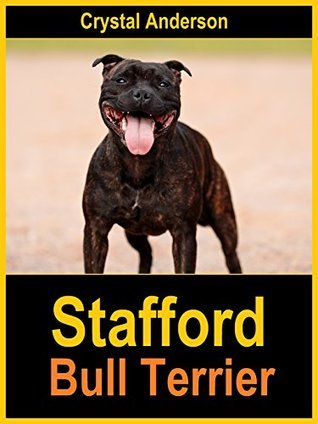 Stafford Bull Terrier: How to Own, Train and Care for Your Stafford Bull Terrier Crystal Anderson
