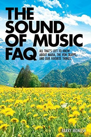 The Sound of Music FAQ: All Thats Left to Know About Maria, the von Trapps, and Our Favorite Things (FAQ Series) Barry Monush