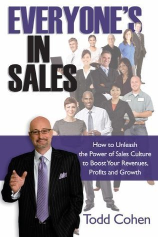 Everyones in Sales: How to Unleash the Power of Sales Culture to Boost Your Revenues, Profits and Growth  by  Todd Cohen