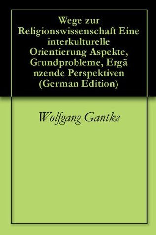 Wege zur Religionswissenschaft Eine interkulturelle Orientierung Aspekte, Grundprobleme, Ergänzende Perspektiven  by  Wolfgang Gantke