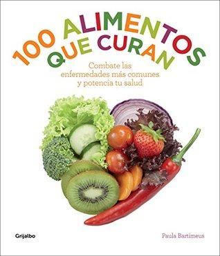 100 alimentos que curan: Combate las enfermedades más comunes y potencia tu salud  by  Paula Bartimeus