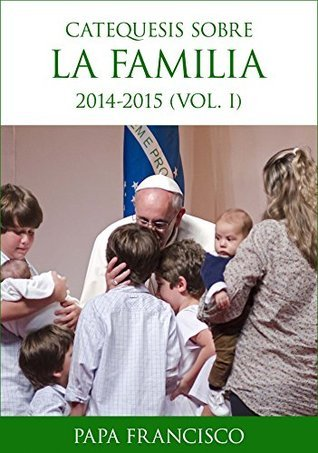Catequesis sobre la familia (I): Primer volumen de la catequesis del Papa Francisco sobre la familia. Pope Francis