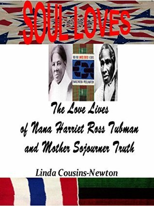 SOUL LOVES: The Love Lives of Nana Harriet Ross Tubman and Mother Sojourner Truth  by  Linda Cousins-Newton