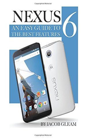 Nexus 6: An Easy Guide to the Best Features Jacob Gleam