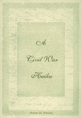 A Civil War Haiku Melissa M. Whelan