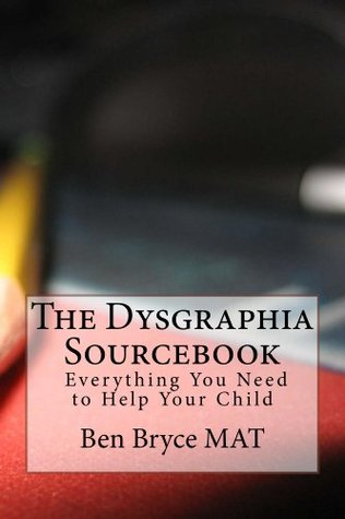 The Dysgraphia Sourcebook: Everything You Need to Help Your Child  by  Ben Bryce Mat