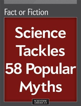 Fact or Fiction: Science Tackles 58 Popular Myths  by  Scientific American