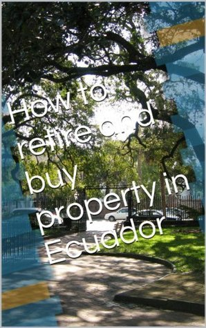 How to retire and buy property in Ecuador  by  John Shaw