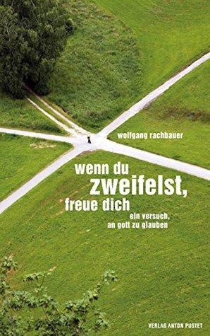 Wenn du zweifelst, freue dich: Ein Versuch, an Gott zu glauben Wolfgang Rachbauer