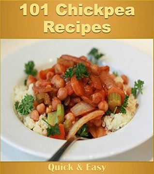 Chickpea Cookbook: 101 Simple and Delicious Chickpea Recipes (chickpea cookbook, chickpea recipes, chickpea, chickpea recipe book) Jennifer Rogers