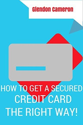 HOW TO GET A SECURED CREDIT CARD -THE PROPER WAY  by  Glendon Cameron