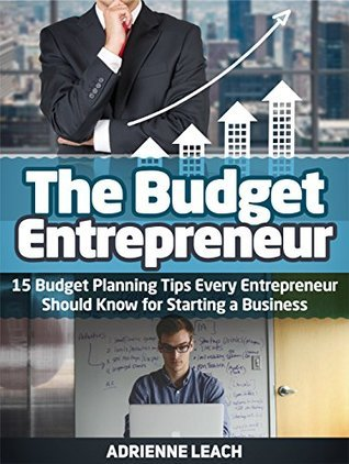 The Budget Entrepreneur: 15 Budget Planning Tips Every Entrepreneur Should Know For Starting a Business (The Budget Entrepreneur, The Suitcase Entrepreneur, business books) Adrienne Leach