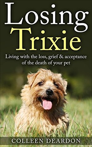 Losing Trixie: Living with the loss, grief & acceptance of the death of your pet (Coping with loss Book 1) Colleen Deardon