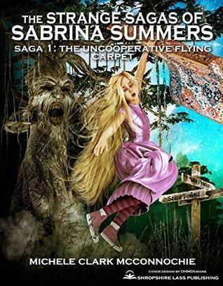 The Strange Sagas of Sabrina Summers: Saga 1: The Uncooperative Flying Carpet Michele Clark McConnochie