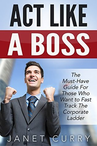 ACT LIKE A BOSS: THE MUST-HAVE GUIDE FOR THOSE WHO WANT TO FAST TRACK THE CORPORATE LADDER Janet Curry