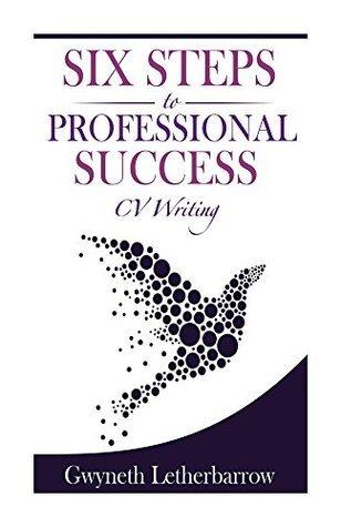 Six Steps to Professional Success - CV Writing  by  Gwyneth Letherbarrow