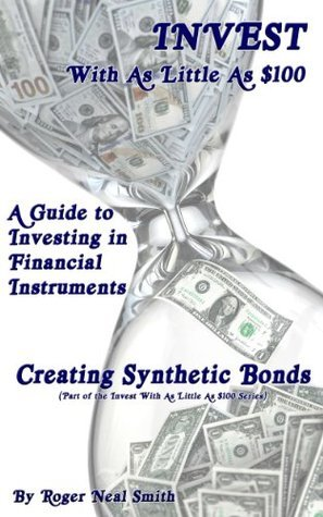 Creating Synthetic Bonds (Invest With As Little As $100: A guide to investing in financial instruments Book 7)  by  Roger Smith