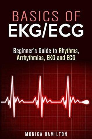 Basics of EKG/ECG: Beginners Guide to Rhythms, Arrhythmias, EKG and ECG Interpretation  by  Monica Hamilton