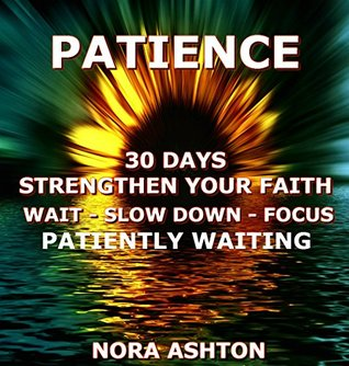 PATIENCE: 30 Days: Strengthen Your Faith Wait-Slow Down-Focus Patiently Waiting Nora Ashton