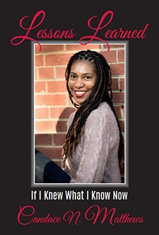Lessons Learned: If I Knew What I Know Now  by  Candace Matthews