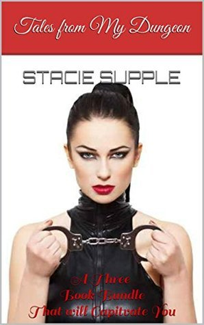 Tales from My Dungeon: 3 Book Bundle of Stories from Mistress Stacies and sub bills Diaries Stacie Supple