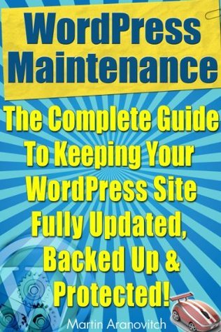 WordPress Maintenance Guide: The Complete Guide To Keeping Your WordPress Site Fully Updated, Backed Up And Protected! (WordPress Training Guides For Business Book 5) Martin Aranovitch