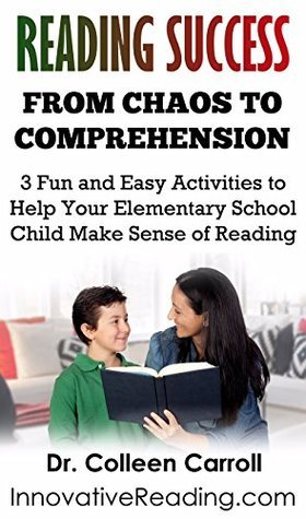 Reading Success: From Chaos to Comprehension: 3 Fun and Easy Activities You Can Do To Help Your Elementary School Child Make Sense of Reading Colleen Carroll