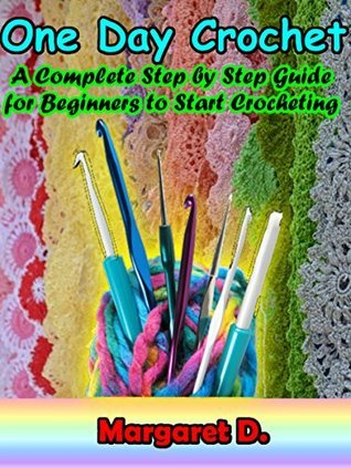 One Day Crochet: A Complete Step  by  Step Guide for Beginners to Start Crocheting by Margaret D.