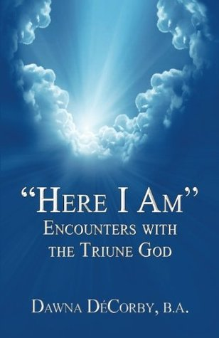 Here I Am Encounters with the Triune God  by  Dawna DeCorby