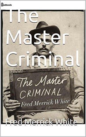 The Master Criminal Fred Merrick White