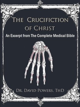 The Crucifixion of Christ- An Excerpt from The Complete Medical Bible Dr. David Powers
