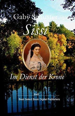 Sissi Im Dienst der Krone: BsB Romanbiografie (Die Sissi Trilogie 2)  by  Gaby Schuster