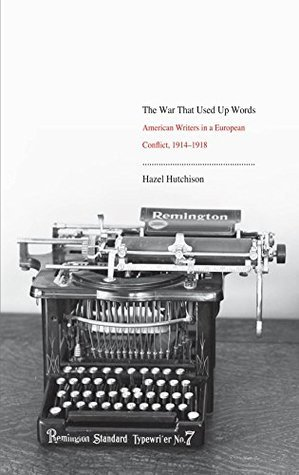The War That Used Up Words: American Writers and the First World War Hazel Hutchison