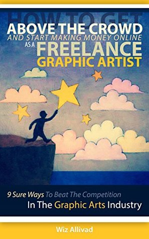 How To Get Above The Crowd And Start Making Money Online As A Freelance Graphic Artist: 9 Sure Ways To Beat The Competition In The Graphic Arts Industry Wiz Allivad