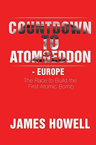 Countdown to Atomgeddon - Europe: The Race to Build the First Atomic Bomb James Howell