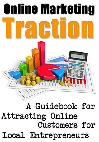 Online Marketing Traction: A Guidebook for Attracting Online Customers for Local Entrepreneurs Diana Heuser