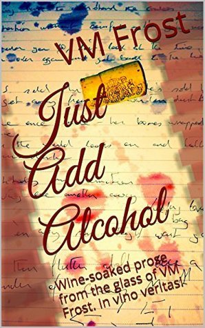 Just Add Alcohol: Wine-soaked prose from the glass of VM Frost. In vino veritas!  by  Vincent Frost
