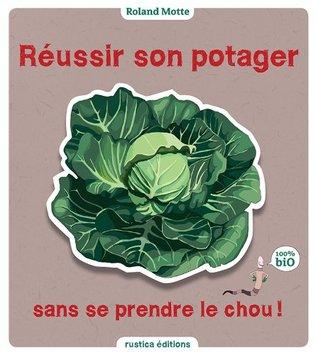 Réussir son potager sans se prendre le chou (Le jardin, cest nos oignons) Roland Motte