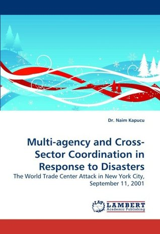 Multi-agency and Cross-Sector Coordination in Response to Disasters: The World Trade Center Attack in New York City, September 11, 2001  by  Dr. Naim Kapucu