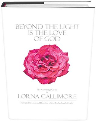 BEYOND THE LIGHT IS THE LOVE OF GOD: The Knowledge Given to Lorna Gallimore Through the Love and Devotion of the Brotherhoodof Light Lorna Gallimore