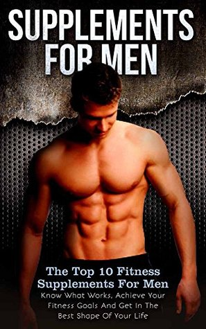 Supplements: Supplements For Men: The Top 10 Fitness Supplements For Men - Know What Works, Achieve Your Fitness Goals And Get In The Best Shape Of Your Life  by  Nicholas Bjorn