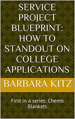 Service Project Blueprint: How to Standout on College Applications: First in a series: Chemo Blankets (Service Project Blueprints Book 1) Barbara Kitz