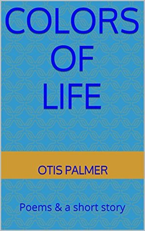 Colors of Life: Poems & a short story Otis Palmer