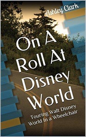 On A Roll At Disney World: Touring Walt Disney World In a Wheelchair  by  Ashley Clark