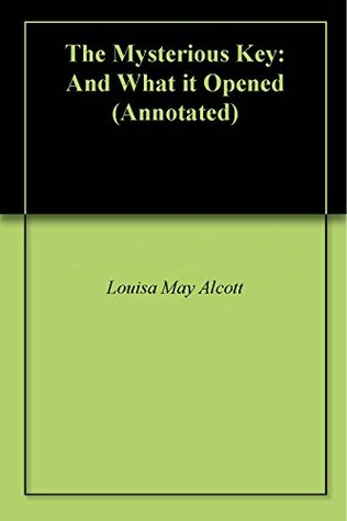 The Mysterious Key: And What it Opened (Annotated)  by  Louisa May Alcott