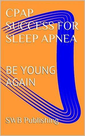 CPAP SUCCESS FOR SLEEP APNEA: FEEL YOUNG AGAIN  by  SWB Publishing