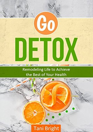 GO DETOX: Remodeling Life to Achieve the Best of Your Health TANI BRIGHT