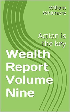 Wealth Report Volume Nine: Action is the key (Wealth Report Make Money From Home Book 9) William Whitmore