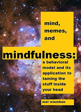 Mind, Memes, and Mindfulness: a behavioral model and its application to taming the stuff inside your head  by  Mel Wiemken